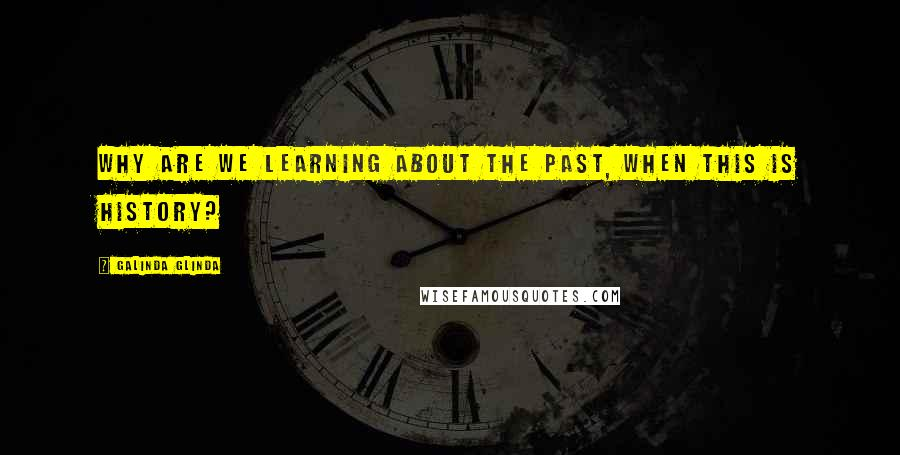 Galinda Glinda quotes: Why are we learning about the past, when this is History?