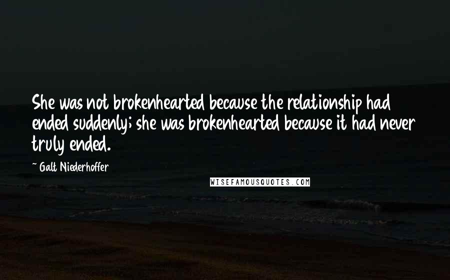 Galt Niederhoffer quotes: She was not brokenhearted because the relationship had ended suddenly; she was brokenhearted because it had never truly ended.