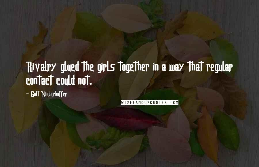 Galt Niederhoffer quotes: Rivalry glued the girls together in a way that regular contact could not.