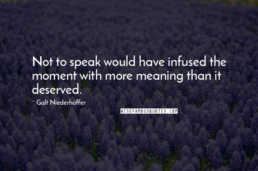 Galt Niederhoffer quotes: Not to speak would have infused the moment with more meaning than it deserved.