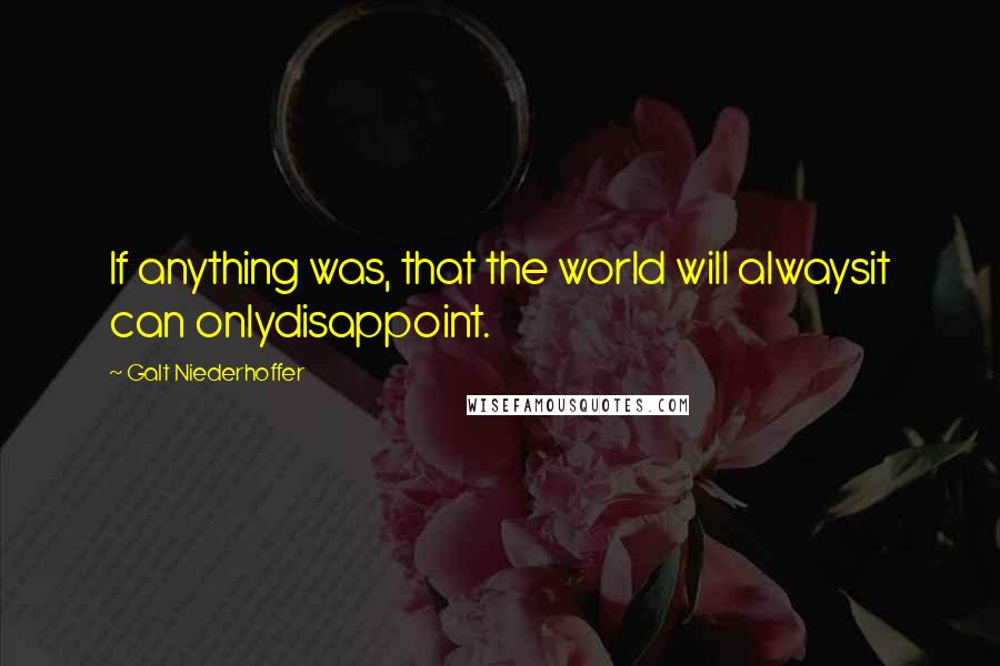 Galt Niederhoffer quotes: If anything was, that the world will alwaysit can onlydisappoint.