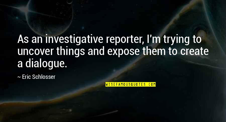 Galtung Peace Quotes By Eric Schlosser: As an investigative reporter, I'm trying to uncover