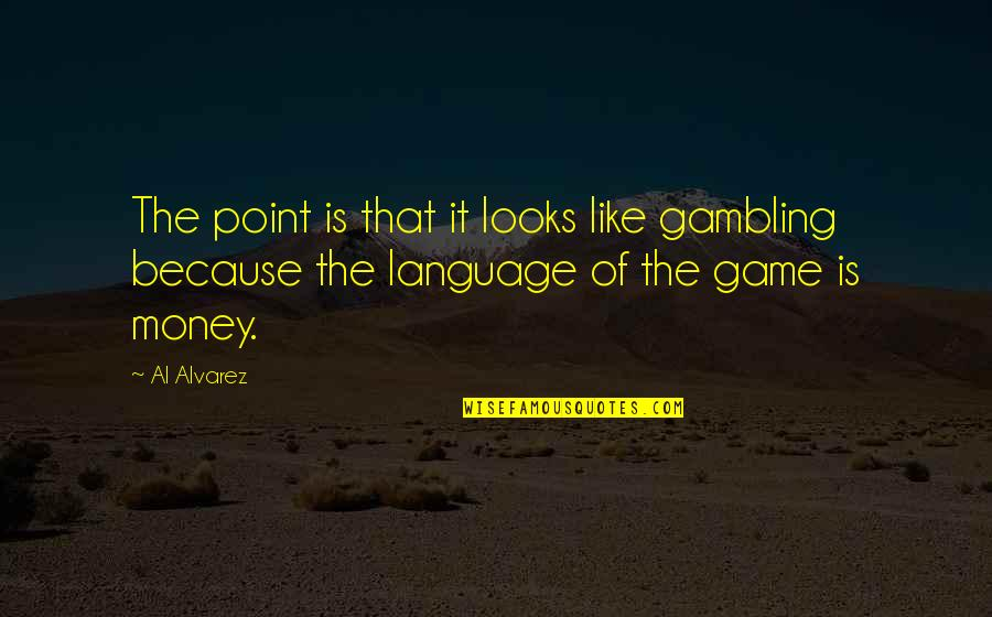 Gambling Money Quotes By Al Alvarez: The point is that it looks like gambling