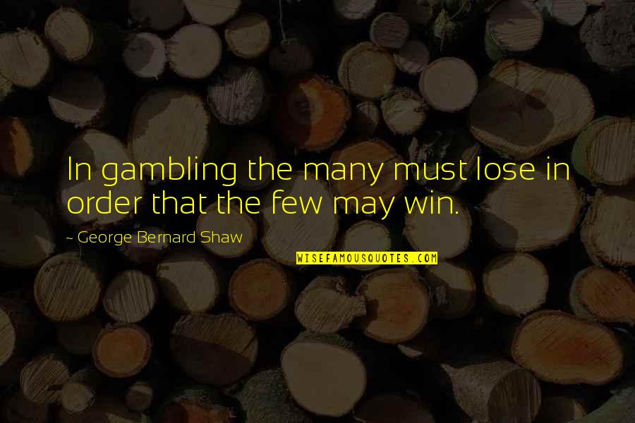 Gambling Money Quotes By George Bernard Shaw: In gambling the many must lose in order