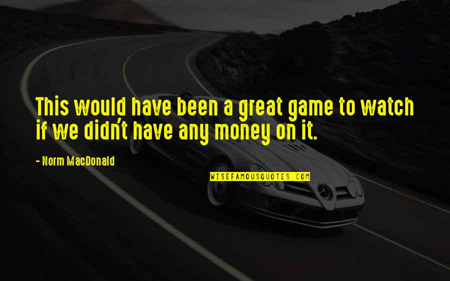 Gambling Money Quotes By Norm MacDonald: This would have been a great game to