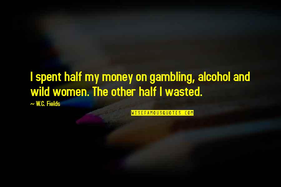 Gambling Money Quotes By W.C. Fields: I spent half my money on gambling, alcohol
