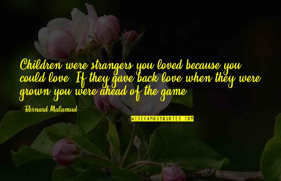 Game Of Love Quotes By Bernard Malamud: Children were strangers you loved because you could