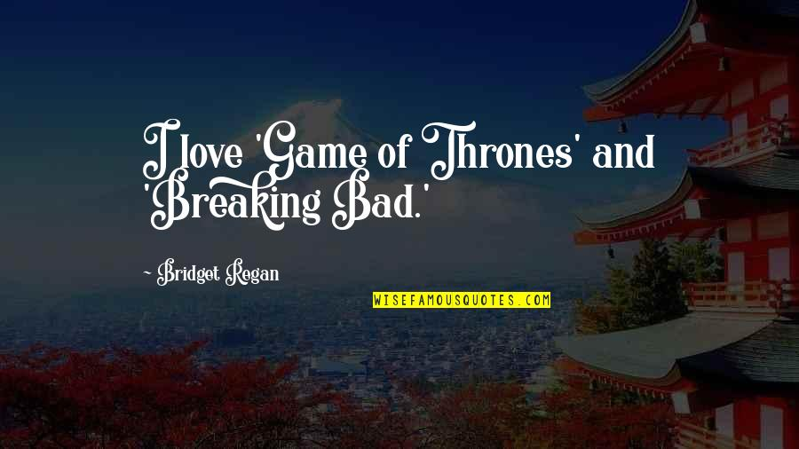 Game Of Love Quotes By Bridget Regan: I love 'Game of Thrones' and 'Breaking Bad.'