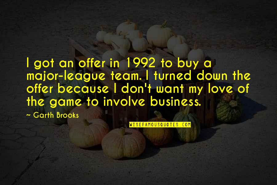 Game Of Love Quotes By Garth Brooks: I got an offer in 1992 to buy