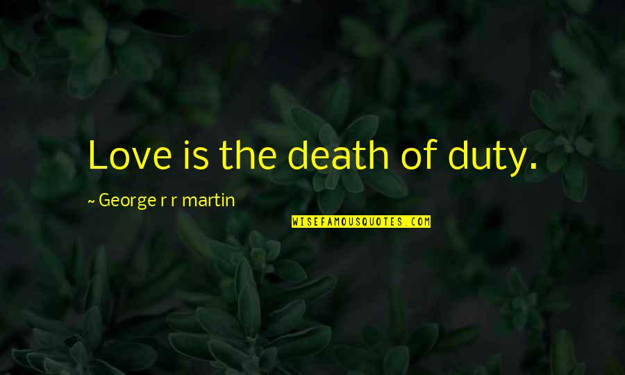 Game Of Love Quotes By George R R Martin: Love is the death of duty.