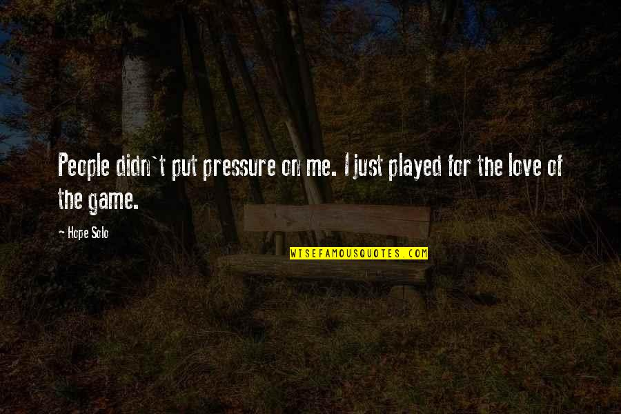 Game Of Love Quotes By Hope Solo: People didn't put pressure on me. I just