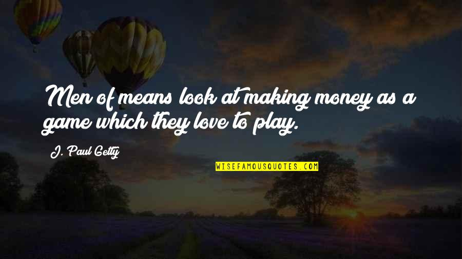 Game Of Love Quotes By J. Paul Getty: Men of means look at making money as
