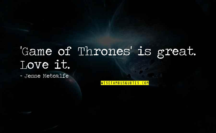 Game Of Love Quotes By Jesse Metcalfe: 'Game of Thrones' is great. Love it.