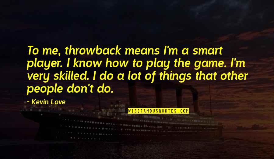 Game Of Love Quotes By Kevin Love: To me, throwback means I'm a smart player.