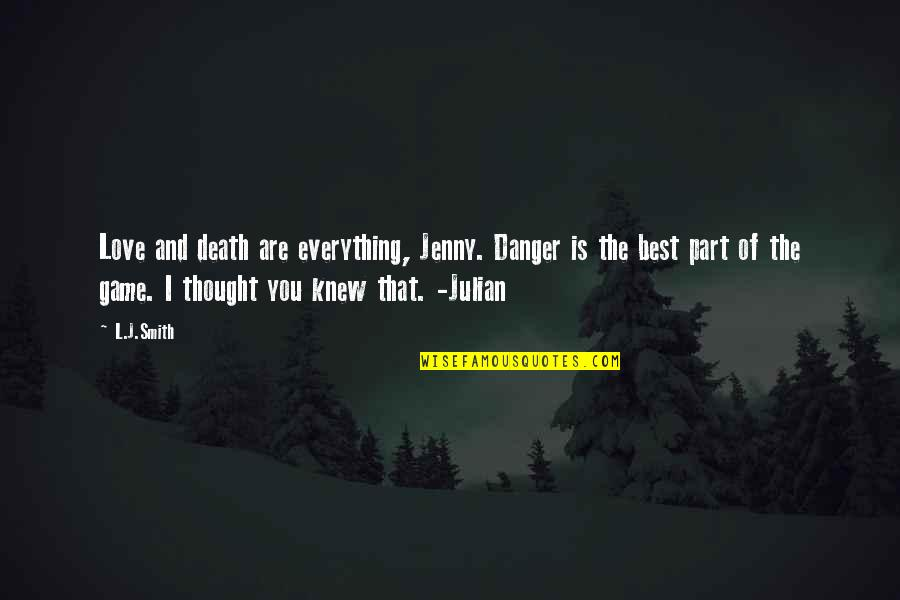 Game Of Love Quotes By L.J.Smith: Love and death are everything, Jenny. Danger is