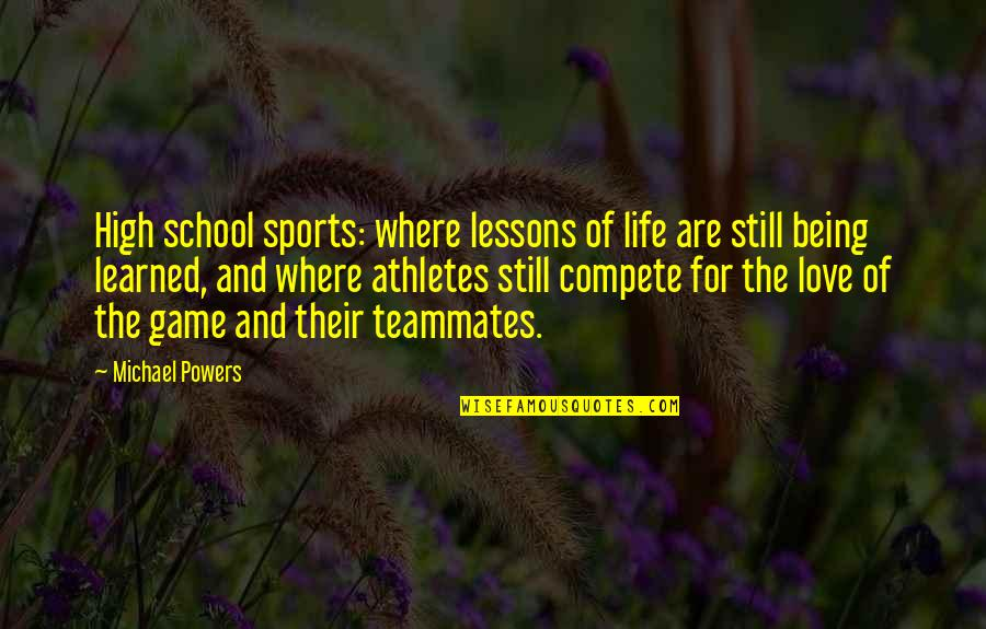 Game Of Love Quotes By Michael Powers: High school sports: where lessons of life are