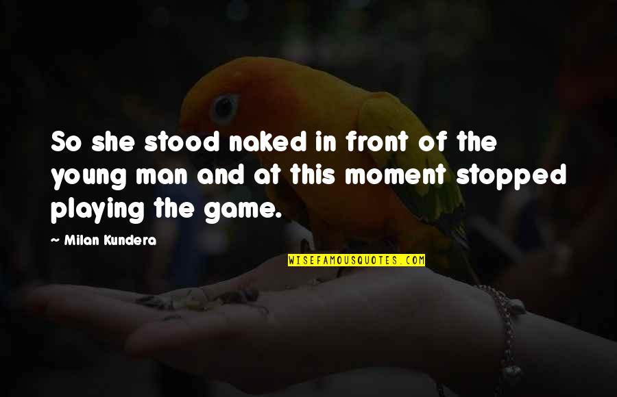 Game Of Love Quotes By Milan Kundera: So she stood naked in front of the