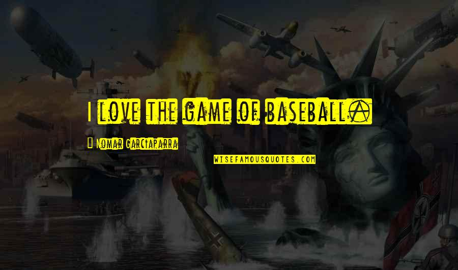 Game Of Love Quotes By Nomar Garciaparra: I love the game of baseball.