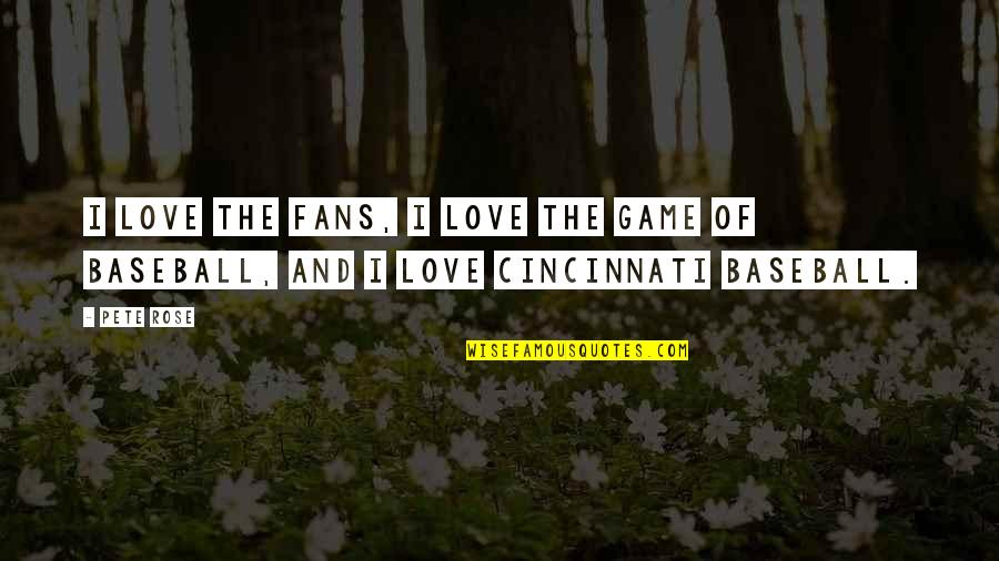 Game Of Love Quotes By Pete Rose: I love the fans, I love the game