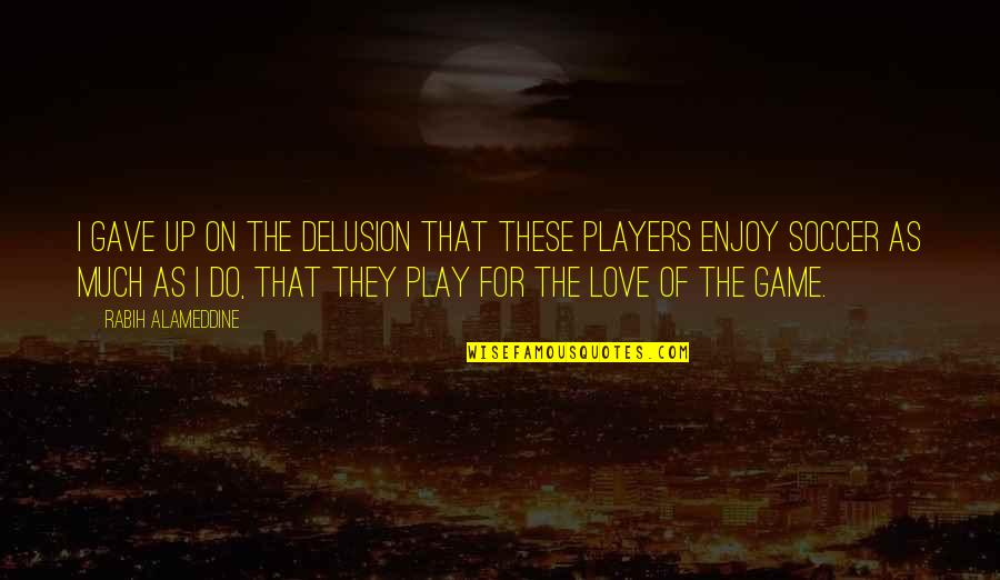 Game Of Love Quotes By Rabih Alameddine: I gave up on the delusion that these