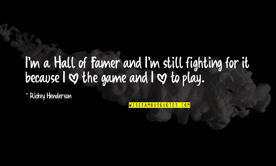 Game Of Love Quotes By Rickey Henderson: I'm a Hall of Famer and I'm still