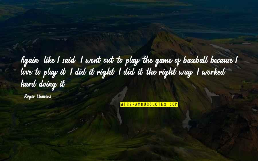 Game Of Love Quotes By Roger Clemens: Again, like I said, I went out to
