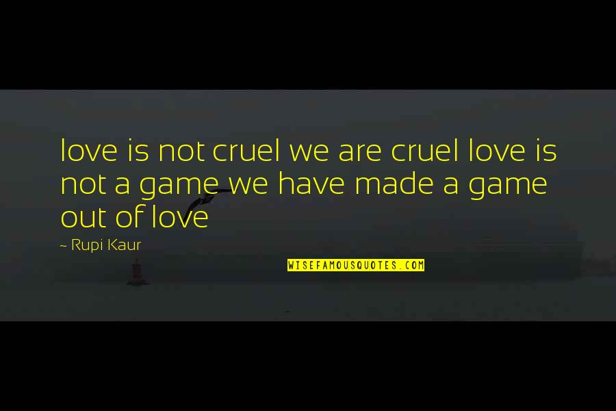 Game Of Love Quotes By Rupi Kaur: love is not cruel we are cruel love