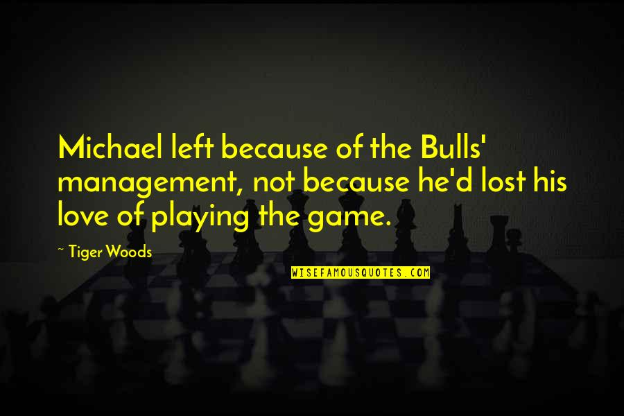 Game Of Love Quotes By Tiger Woods: Michael left because of the Bulls' management, not