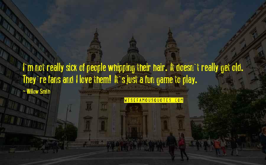 Game Of Love Quotes By Willow Smith: I'm not really sick of people whipping their