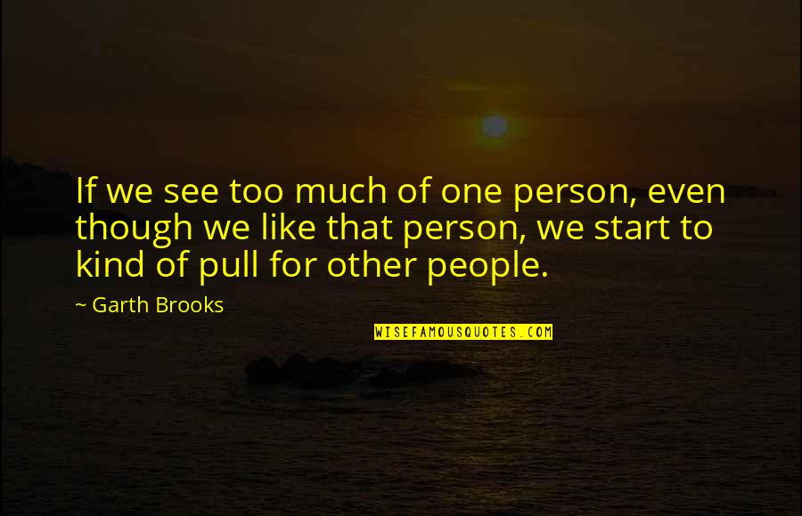 Game Of Throne Quotes By Garth Brooks: If we see too much of one person,
