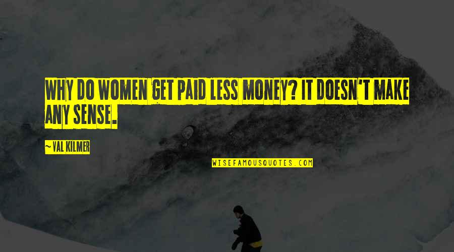 Game Of Throne Quotes By Val Kilmer: Why do women get paid less money? It