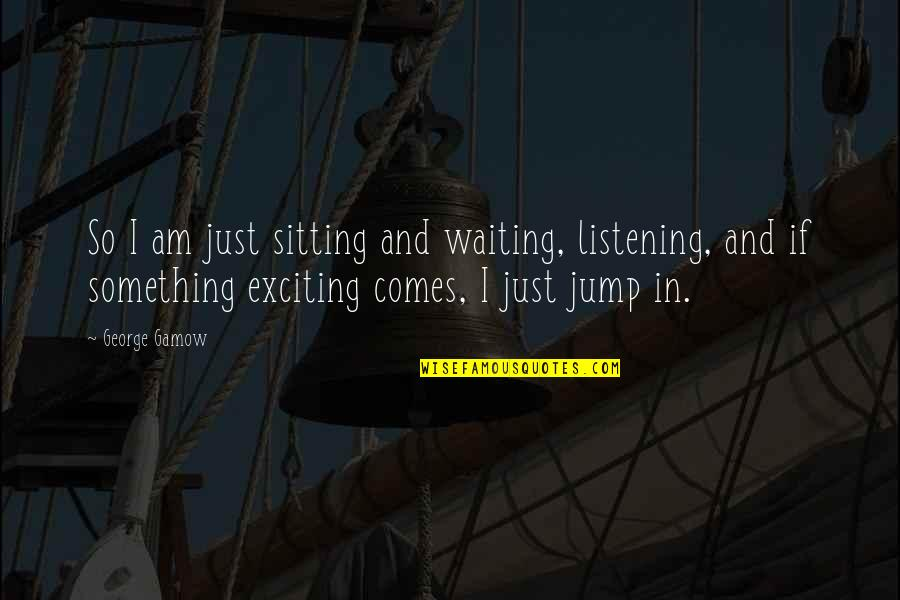 Gamow Quotes By George Gamow: So I am just sitting and waiting, listening,