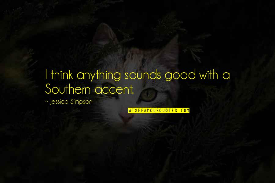 Gandang Lalaki Quotes By Jessica Simpson: I think anything sounds good with a Southern