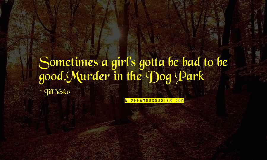 Gandang Lalaki Quotes By Jill Yesko: Sometimes a girl's gotta be bad to be