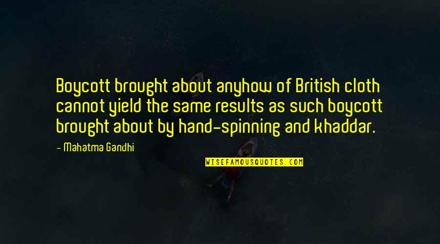 Gandhi Boycott Quotes By Mahatma Gandhi: Boycott brought about anyhow of British cloth cannot