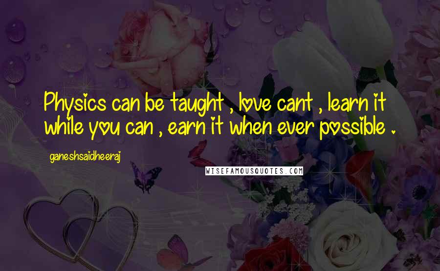 Ganeshsaidheeraj quotes: Physics can be taught , love cant , learn it while you can , earn it when ever possible .