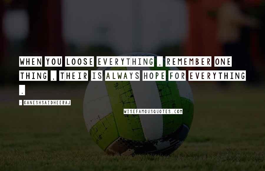 Ganeshsaidheeraj quotes: When you loose everything , remember one thing , their is always hope for everything .