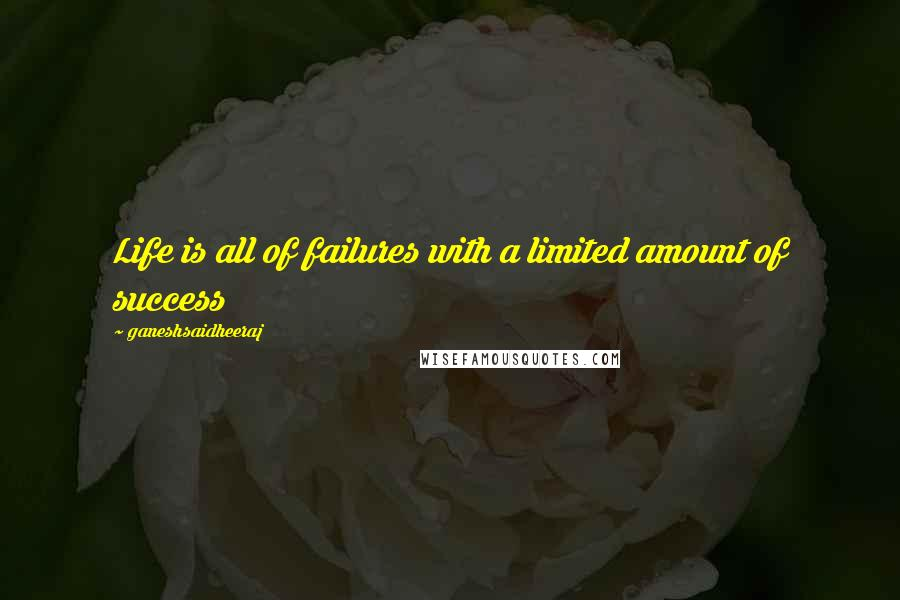 Ganeshsaidheeraj quotes: Life is all of failures with a limited amount of success