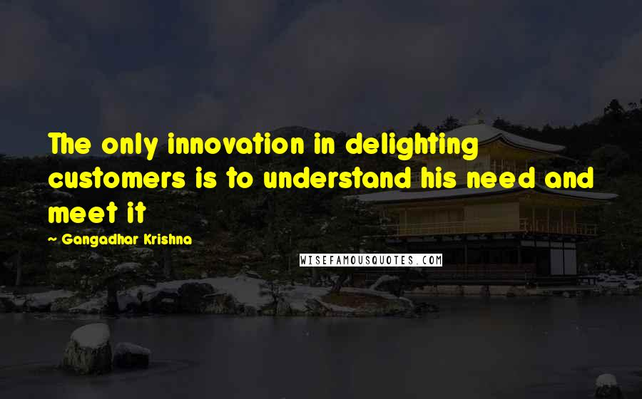 Gangadhar Krishna quotes: The only innovation in delighting customers is to understand his need and meet it