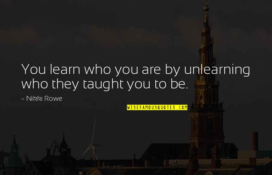 Ganges Quotes By Nikki Rowe: You learn who you are by unlearning who