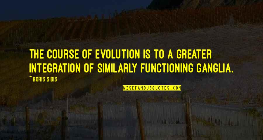 Ganglia Quotes By Boris Sidis: The course of evolution is to a greater