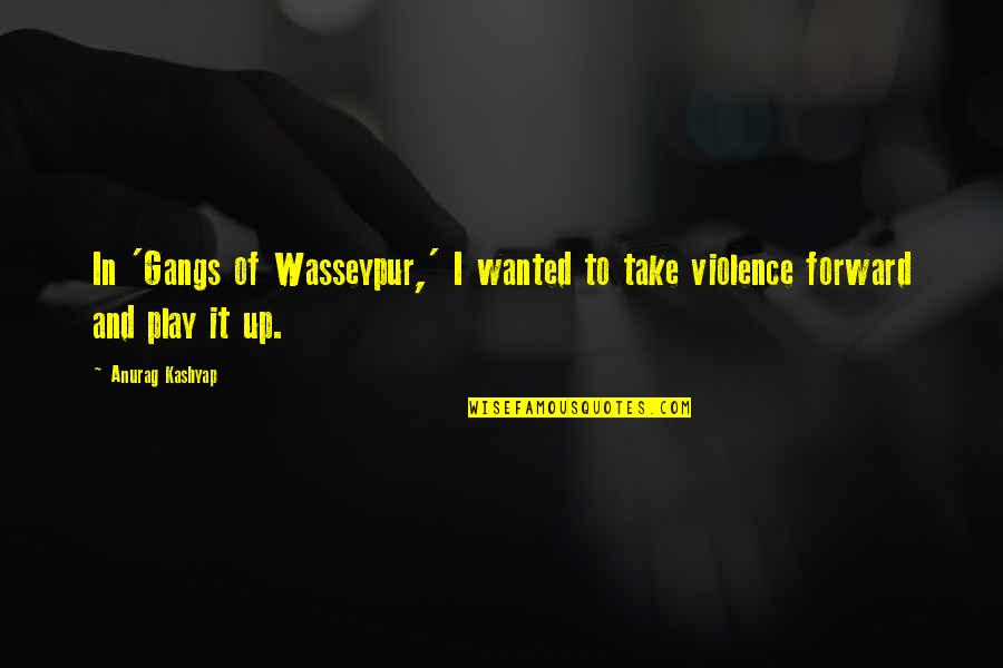 Gangs Of Wasseypur Quotes By Anurag Kashyap: In 'Gangs of Wasseypur,' I wanted to take