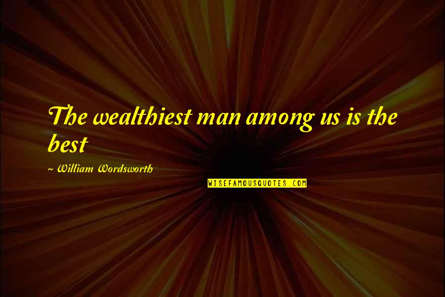 Gangster Love Poems Quotes By William Wordsworth: The wealthiest man among us is the best