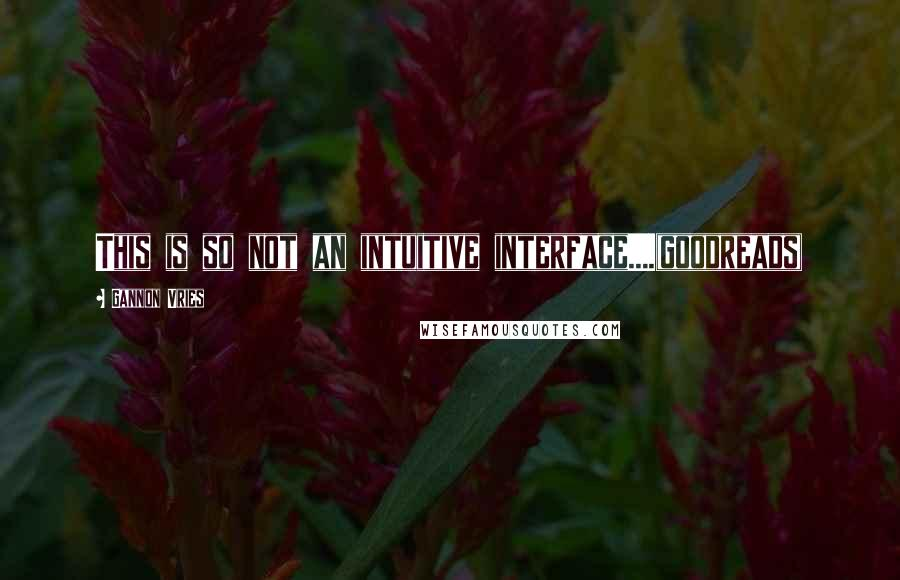 Gannon Vries quotes: This is so not an intuitive interface....(goodreads)