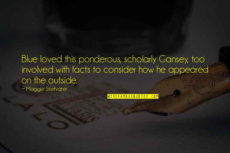 Gansey Quotes By Maggie Stiefvater: Blue loved this ponderous, scholarly Gansey, too involved