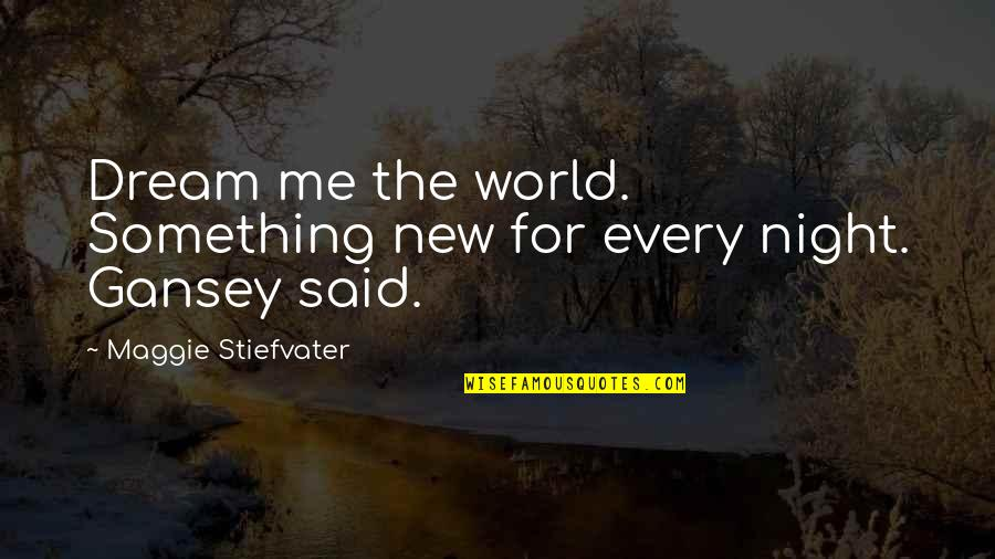 Gansey Quotes By Maggie Stiefvater: Dream me the world. Something new for every