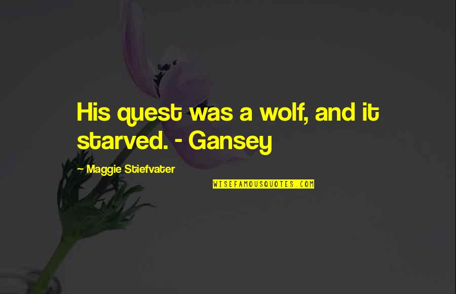 Gansey Quotes By Maggie Stiefvater: His quest was a wolf, and it starved.