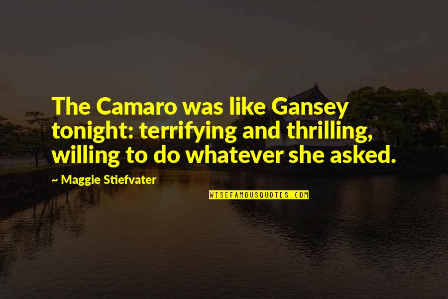 Gansey Quotes By Maggie Stiefvater: The Camaro was like Gansey tonight: terrifying and