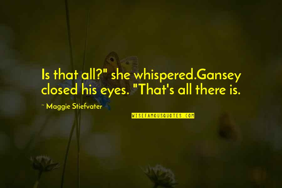 "Gansey Quotes By Maggie Stiefvater: Is that all?"" she whispered.Gansey closed his eyes."