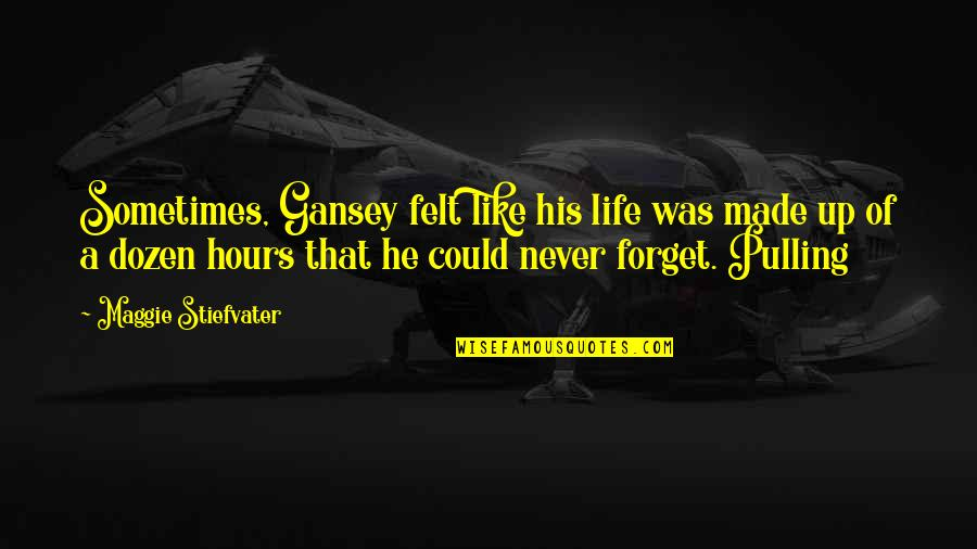 Gansey Quotes By Maggie Stiefvater: Sometimes, Gansey felt like his life was made
